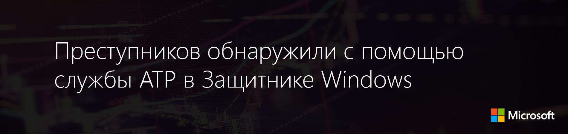 Преступников обнаружили с помощью службы ATP в Защитнике Windows