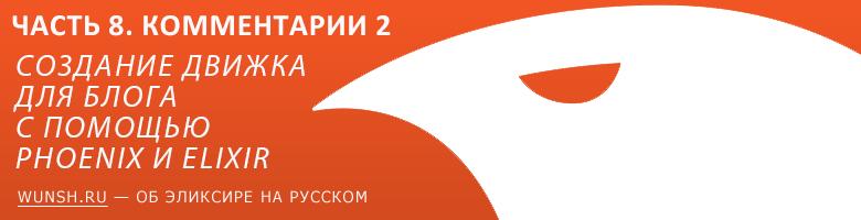 Создание движка для блога с помощью Phoenix и Elixir / Часть 8. Заканчиваем с комментариями