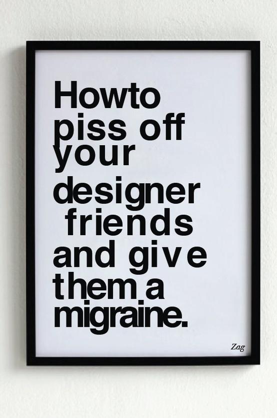 pissing off designers