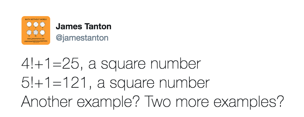 Tweet reads: 4!+1 = 25, a square number. 5!+1 = 121, a square number. Another example? Two more examples?