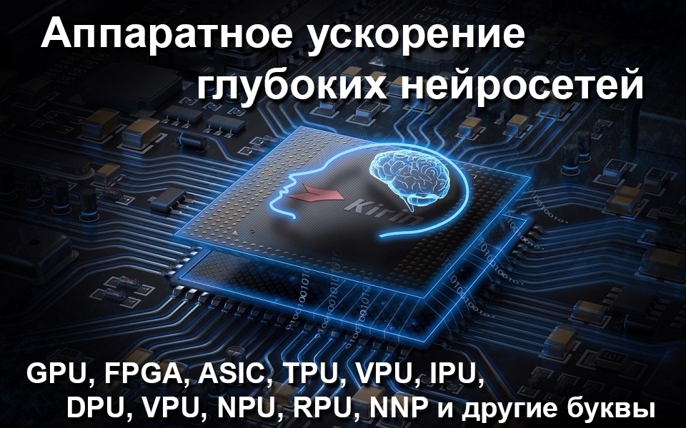 Аппаратное ускорение глубоких нейросетей: GPU, FPGA, ASIC, TPU, VPU, IPU, DPU, NPU, RPU, NNP и другие буквы
