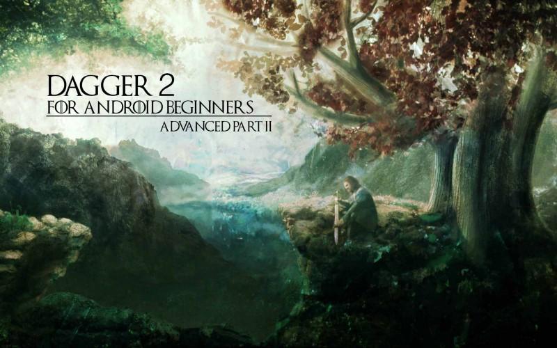 Dagger 2 для начинающих Android разработчиков. Dagger 2. Продвинутый уровень. Часть 2
