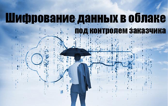 Корпоративная безопасность – шифрование данных в облаках под контролем заказчика