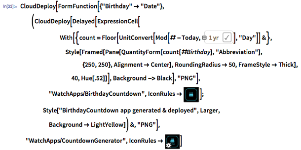 "In[33]:= CloudDeploy[FormFunction[{""Birthday"" -> ""Date""}, (CloudDeploy[Delayed[ExpressionCell[With[{count = Floor[UnitConvert[Mod[# - Today, =""1 yr""], ""Day""]] &}, Style[Framed[Pane[QuantityForm[count[#Birthday], ""Abbreviation""], {250, 250}, Alignment -> Center], RoundingRadius -> 50, FrameStyle -> Thick], 40, Hue[.52]]], Background -> Black], ""PNG""], ""WatchApps/BirthdayCountdown"", IconRules -> image:cakeicon]; Style[""BirthdayCountdown app generated & deployed"", Larger, Background -> LightYellow]) &, ""PNG""], ""WatchApps/CountdownGenerator"", IconRules -> image:cakeandgearicon]"