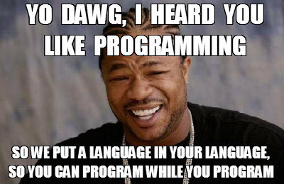 Yo dawg, I heard you like programming. So we put a language in you language, so you can program while you program
