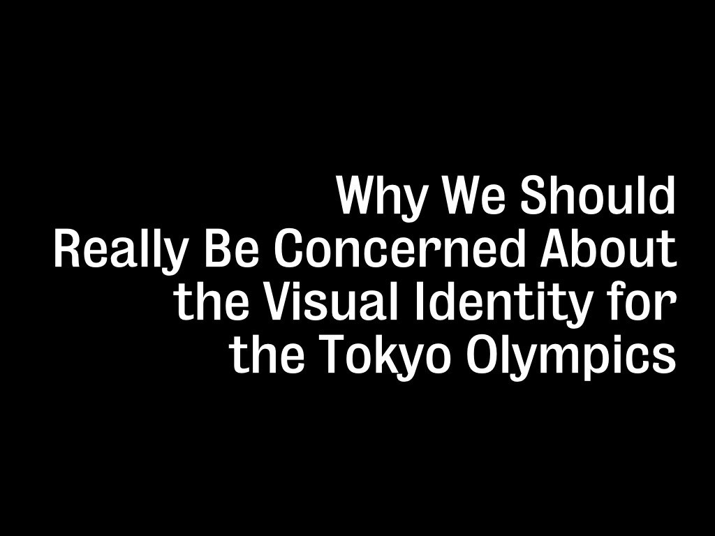 Why We Should Really Be Concerned About the Visual Identity for the Tokyo Olympics
