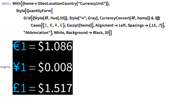 "In [21]: = With [{home = $ GeoLocationCountry [""CurrencyUnit""]}, Style [QuantityForm [Grid [{#, ""="", CurrencyConvert [#, home]} & / @ Cases [{Quantity [1, ""USDollars""], Quantity [1, ""Euros""], Quantity [1, ""Yen""], Quantity [1, ""BritishPounds""]}, Except [home]], Alignment -> Left], ""Abbreviation""], White, Background -> Black, 30]]"