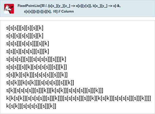FixedPointList[#/.{s[x_][y_][z_]->x[z][y[z]],k[x_][y_]->x}&,s[s[s]][s][s][s][k],10]//Column