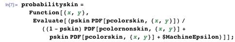 probabilityskin =    Function[{x, y},     Evaluate[(pskin PDF[         pcolorskin, {x, y}])/((1 - pskin) PDF[pcolornonskin, {x, y}] +         pskin PDF[pcolorskin, {x, y}] + $MachineEpsilon)]];
