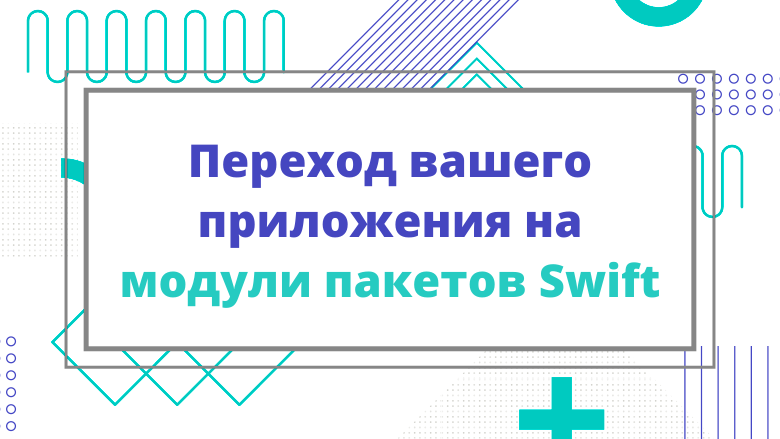 Перевод Переход вашего приложения на модули пакетов Swift