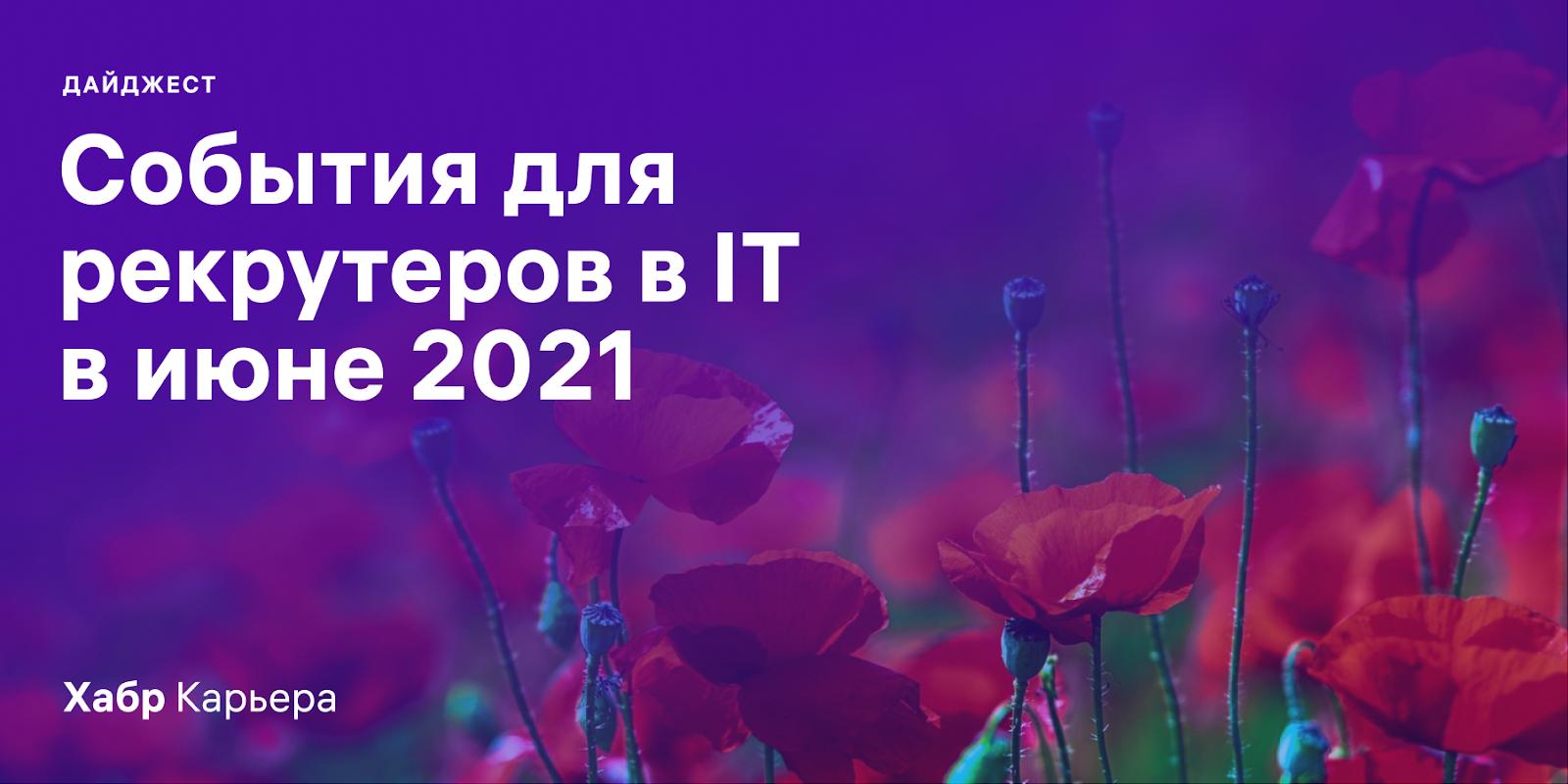 Дайджест событий для эйчаров и рекрутеров в IT на июнь 2021
