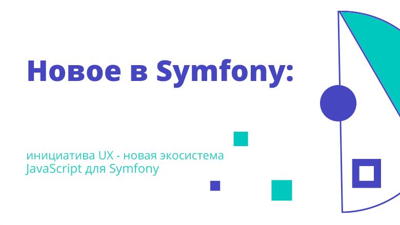 Перевод Новое в Symfony инициатива UX  новая экосистема JavaScript для Symfony