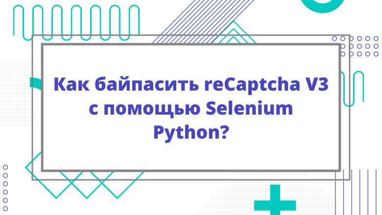 Перевод Как байпасить reCaptcha V3 с помощью Selenium Python?