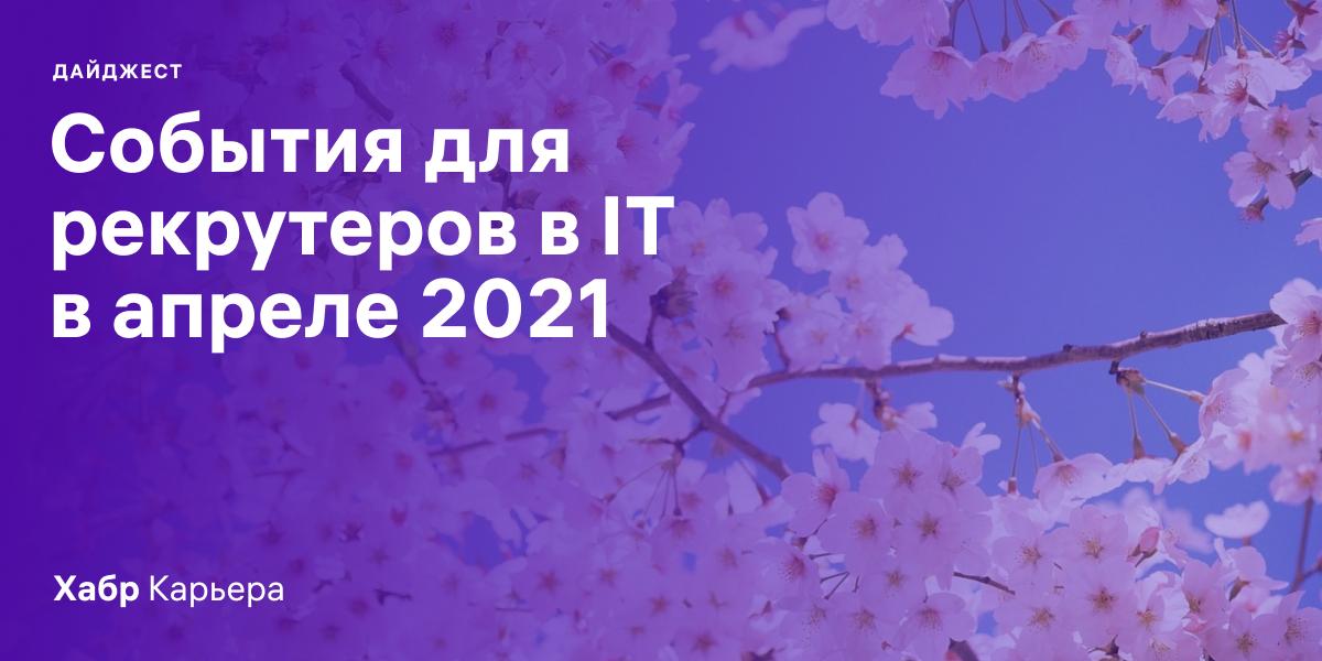 Дайджест событий для эйчаров и рекрутеров в IT на апрель 2021