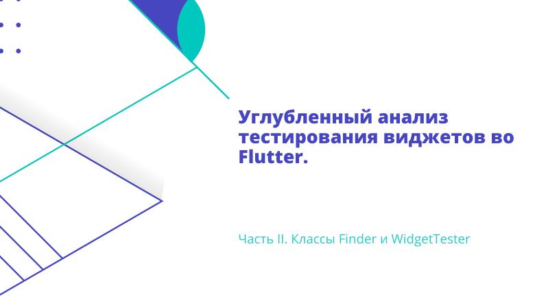 Перевод Углубленный анализ тестирования виджетов во Flutter. Часть II. Классы Finder и WidgetTester