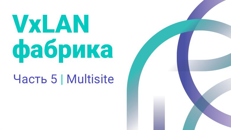 VxLAN фабрика часть 5. Multisite