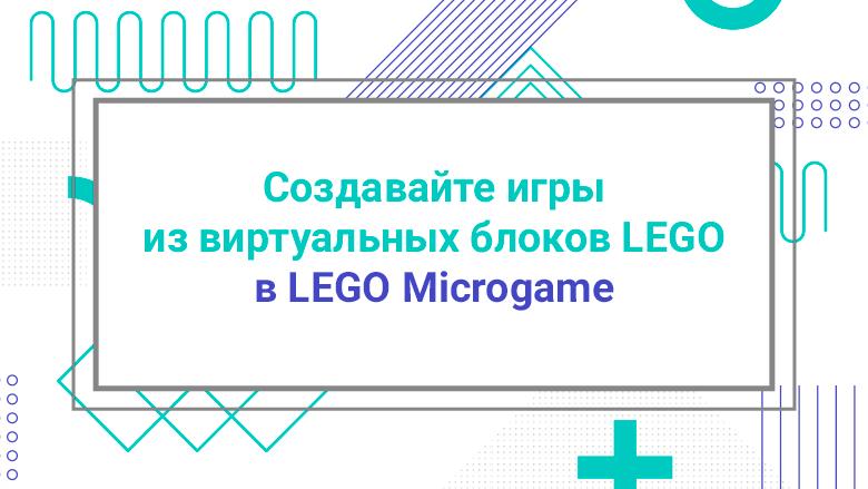 [Перевод] Создавайте игры из виртуальных блоков LEGOⓇ в LEGO Microgame