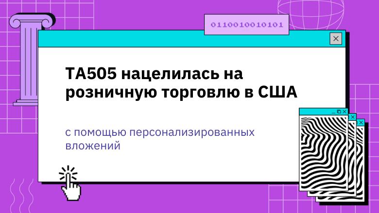 [Перевод] TA505 нацелилась на розничную торговлю в США с помощью персонализированных вложений