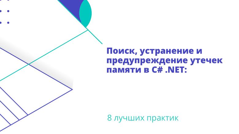 Перевод Поиск, устранение и предупреждение утечек памяти в C .NET 8 лучших практик