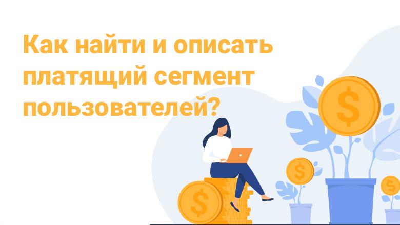Как найти и описать платящий сегмент пользователей?