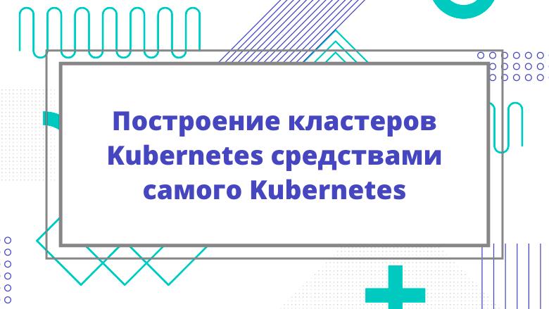 Перевод Построение кластеров Kubernetes средствами самого Kubernetes