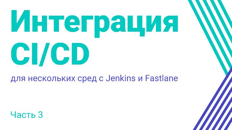Перевод Интеграция CICD для нескольких сред с Jenkins и Fastlane. Часть 3