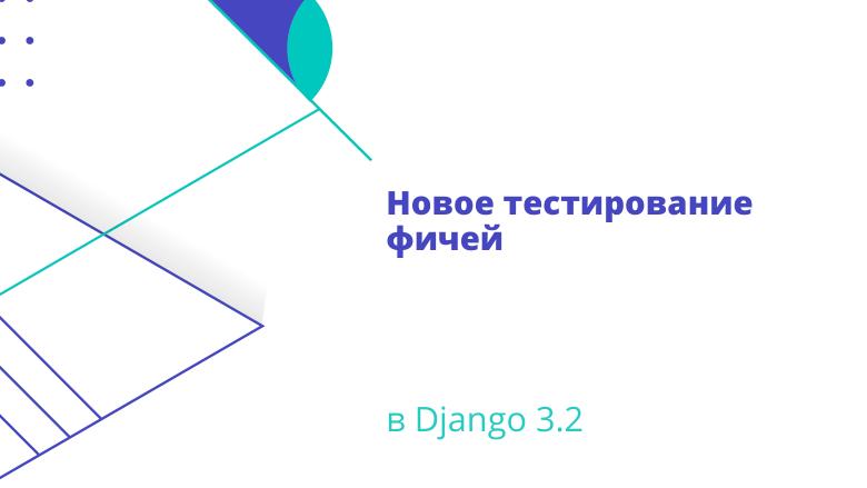 Новое тестирование фичей в Django 3.2 / Блог компании OTUS. Онлайн-образование / Хабр