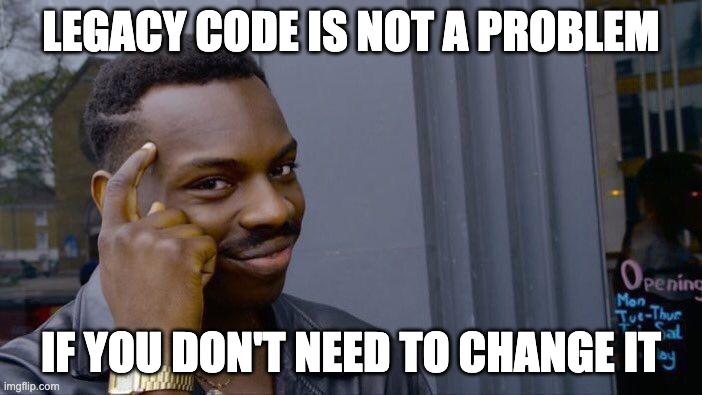 Legacy code не проблема - если тебе не нужно поменять его