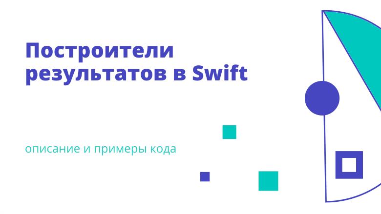 Перевод Построители результатов в Swift описание и примеры кода