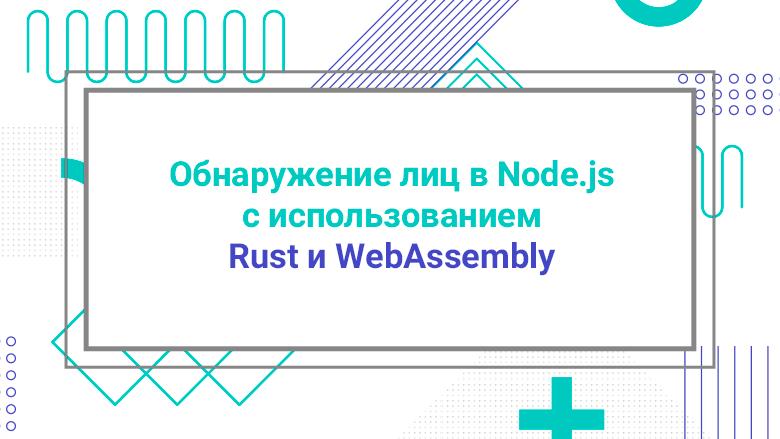 Перевод Обнаружение лиц в Node.js с использованием Rust и WebAssembly
