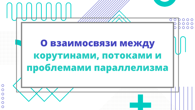 Перевод О взаимосвязи между корутинами, потоками и проблемами параллелизма