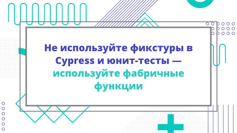 Перевод Не используйте фикстуры в Cypress и юнит-тесты  используйте фабричные функции