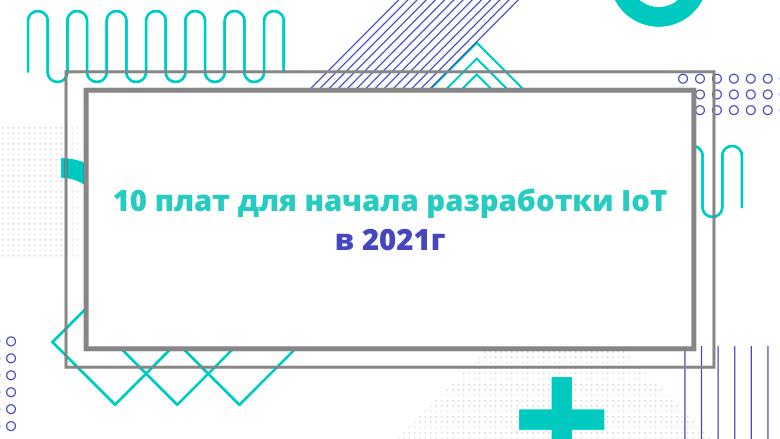 Перевод 10 плат для начала разработки IoT в 2021г