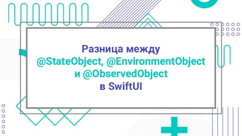 Перевод Разница между StateObject, EnvironmentObject и ObservedObject в SwiftUI