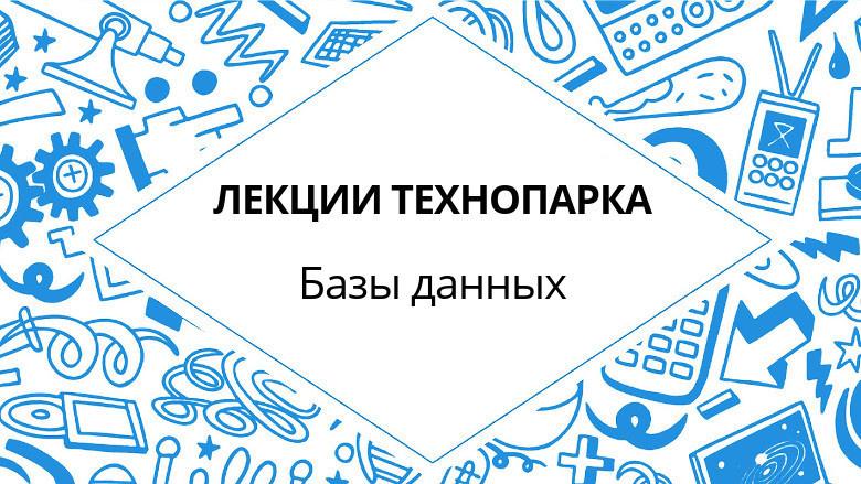Лекции Технопарка. Базы данных (весна 2017)