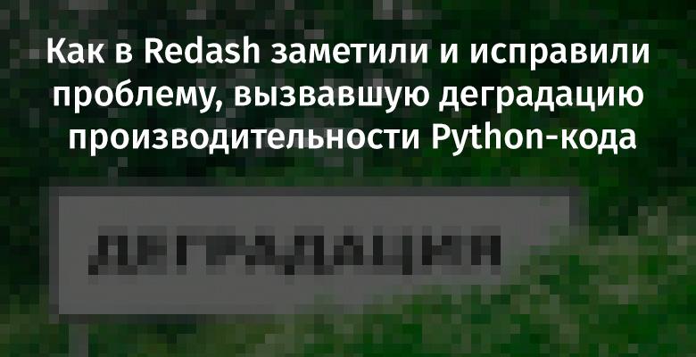 [Перевод] Как в Redash заметили и исправили проблему, вызвавшую деградацию производительности Python-кода