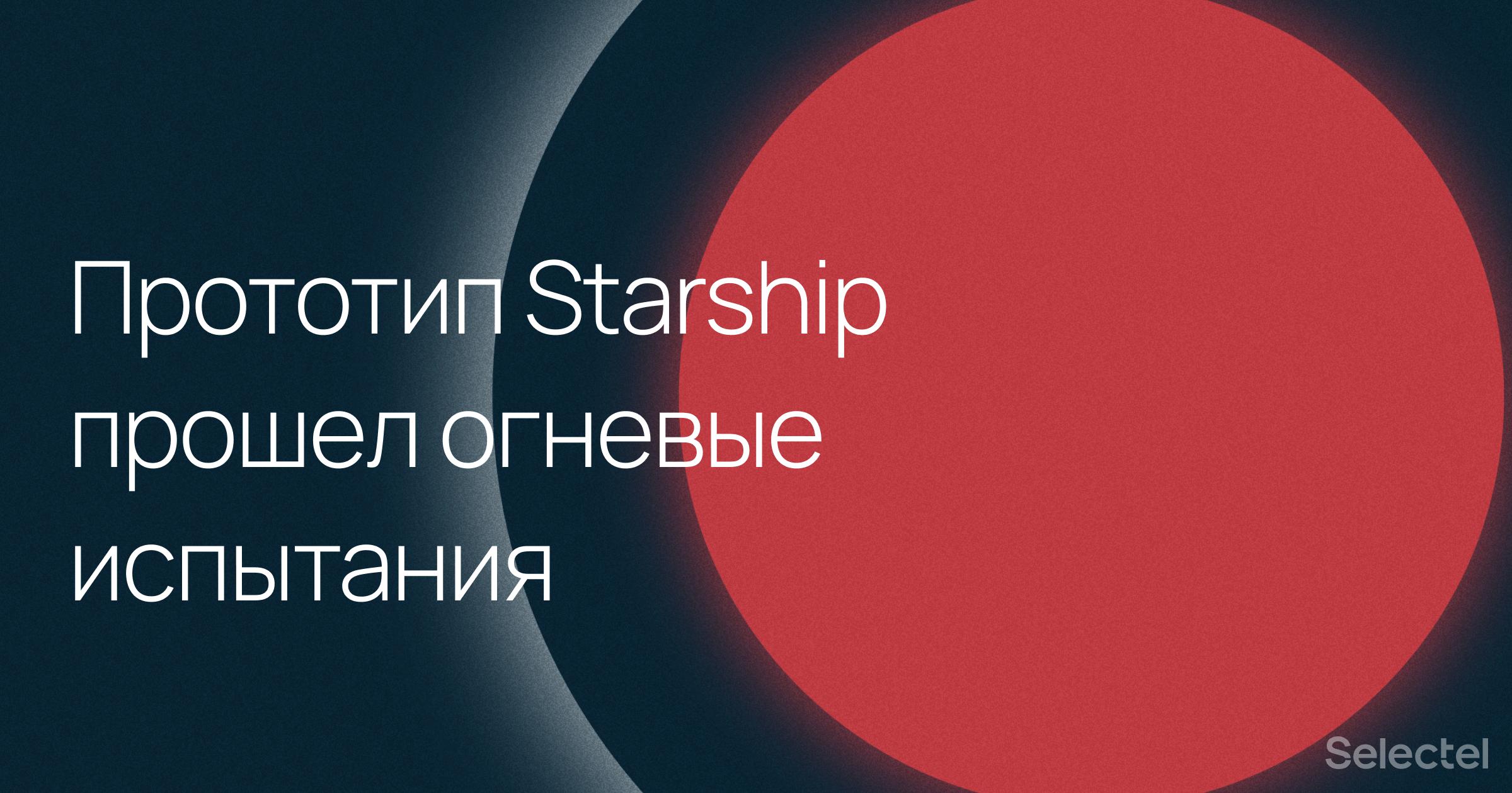 Прототип Starship успешно прошел огневые испытания
