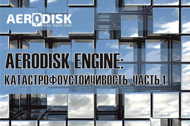 AERODISK Engine: Катастрофоустойчивость. Часть 1