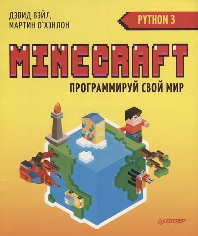 Д. Вэйл, М. О`Хэнлон. Minecraft: Программируй свой мир на Python
