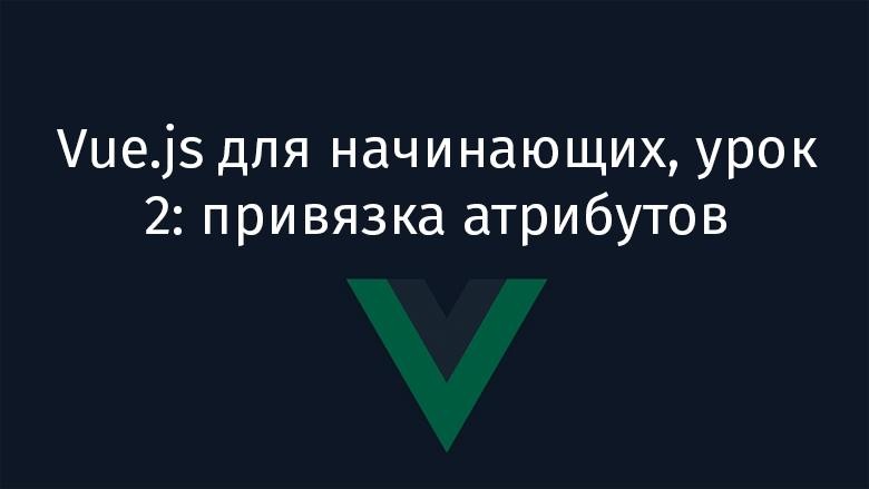 Перевод Vue.js для начинающих, урок 2 привязка атрибутов