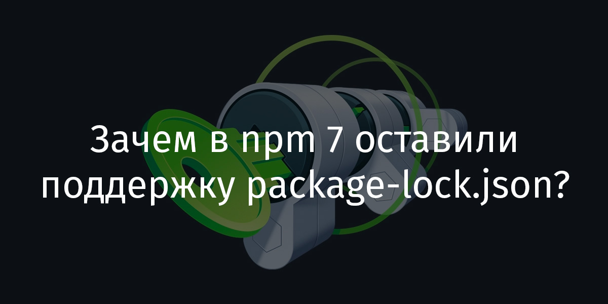 Перевод Зачем в npm 7 оставили поддержку package-lock.json?