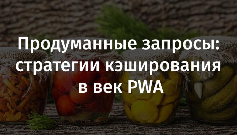[Перевод] Продуманные запросы: стратегии кэширования в век PWA