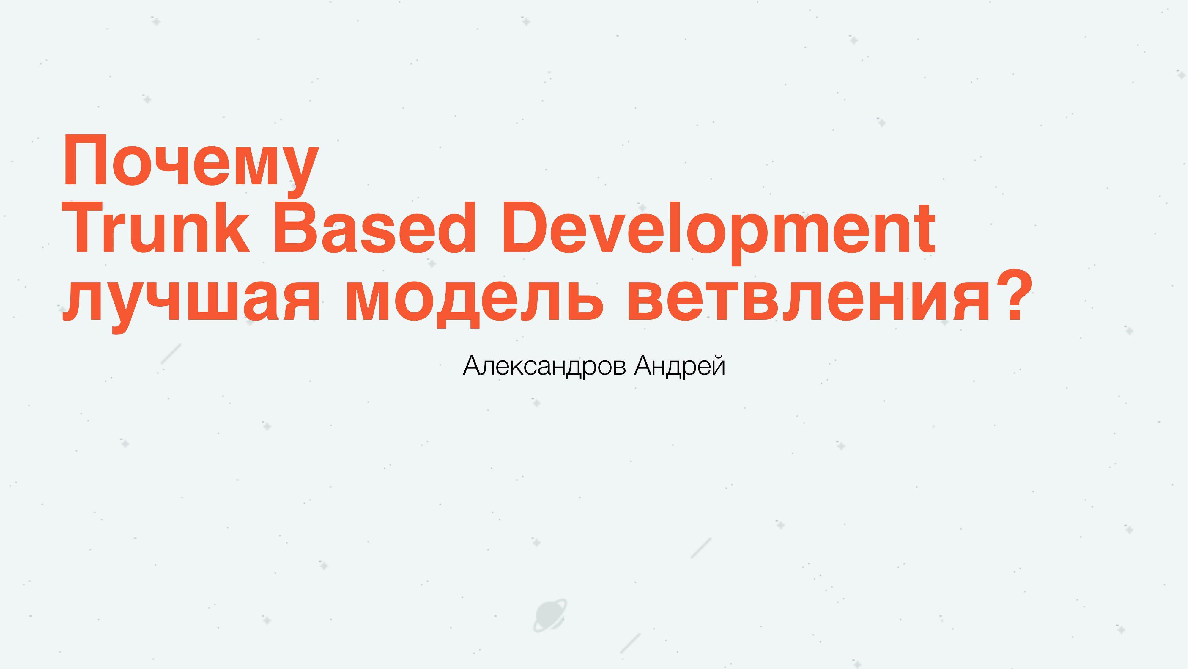 Почему Trunk Based Development  лучшая модель ветвления. Андрей Александров