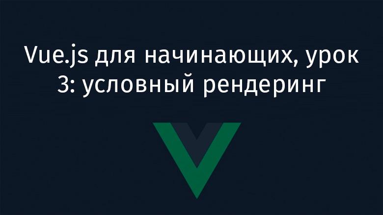 Перевод Vue.js для начинающих, урок 3 условный рендеринг
