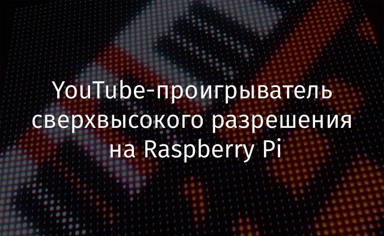 [Перевод] YouTube-проигрыватель сверхвысокого разрешения на Raspberry Pi