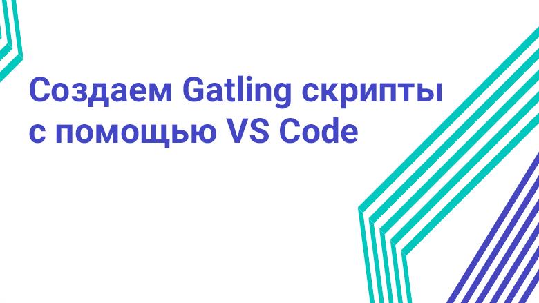 Перевод Создаем Gatling скрипты с помощью VS Code