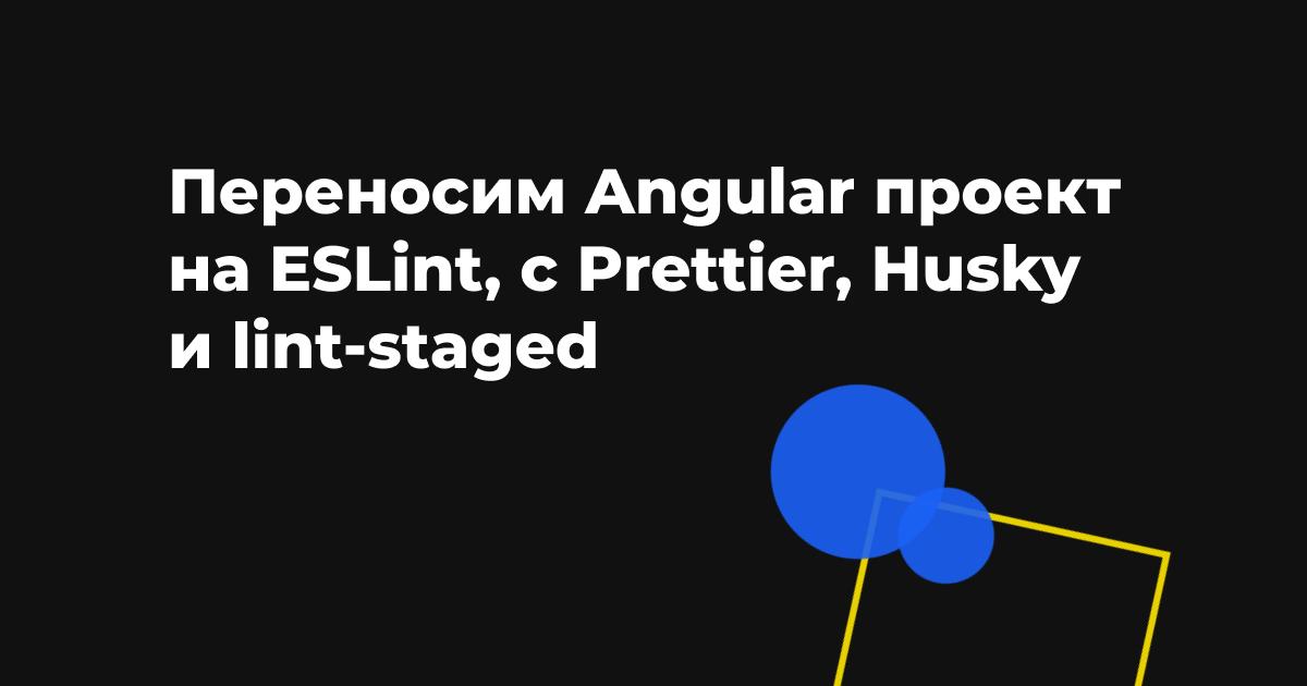 Переносим Angular проект на ESLint, с Prettier, Husky и lint-staged