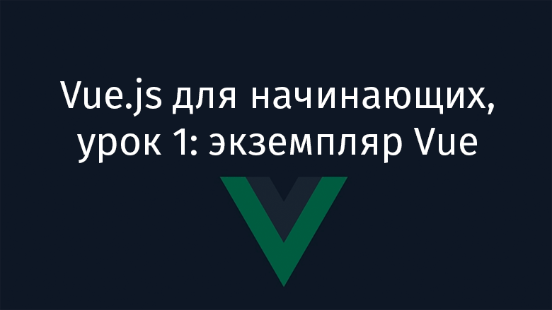 Перевод Vue.js для начинающих, урок 1 экземпляр Vue