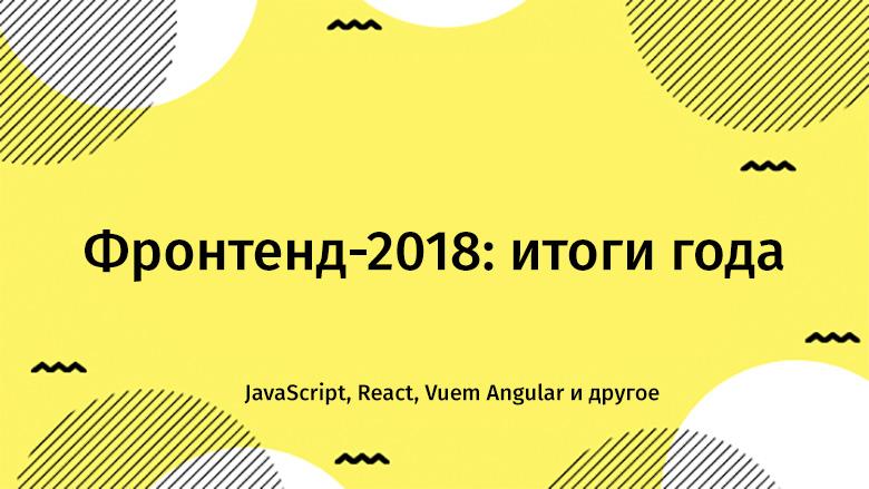 Фронтенд-2018: итоги года