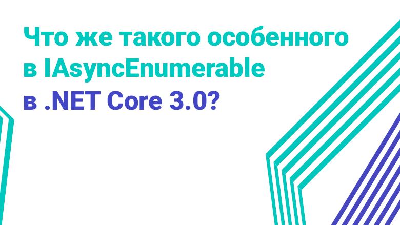 Перевод Что же такого особенного в IAsyncEnumerable в .NET Core 3.0?